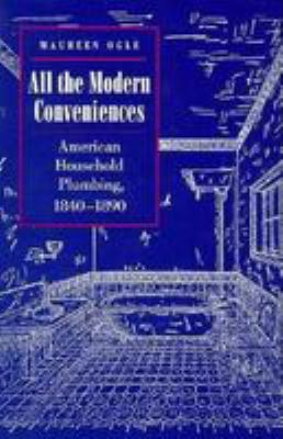 All the Modern Conveniences: American Household Plumbing, 1840-1890 9780801852275
