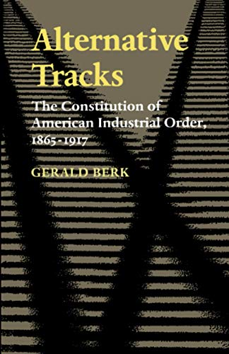 Alternative Tracks: The Constitution of American Industrial Order, 1865-1917 9780801856365