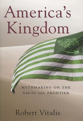 America's Kingdom: Mythmaking on the Saudi Oil Frontier 9780804754460