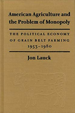 American Agriculture and the Problem of Monopoly: The Political Economy of Grain Belt Farming, 1953-1980 9780803229327