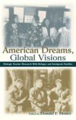 American Dreams, Global Visions: Dialogic Teacher Research with Refugee and Immigrant Families 9780805837070