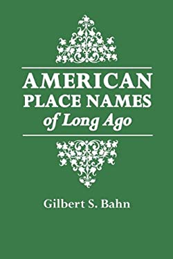 American Place Names of Long Ago. a Republication of the Index to Cram's Unrivaled Atlas of the World as Based on the Census of 1890 9780806315577
