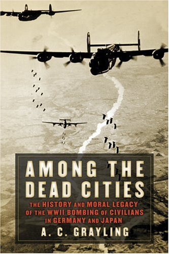 Among the Dead Cities: The History and Moral Legacy of the WWII Bombing of Civilians in Germany and Japan  by A. C. Grayling
