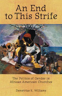 An End to This Strife: The Politics of Gender in African American Churches 9780800636371