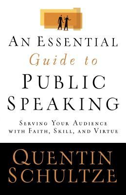 An Essential Guide to Public Speaking: Serving Your Audience with Faith, Skill, and Virtue 9780801031519