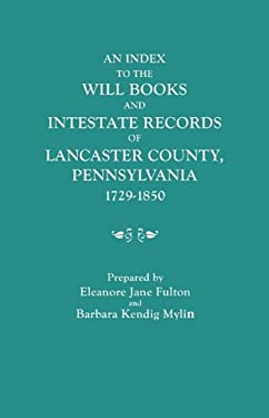 An Index to the Will Books and Intestate Records of Lancaster County, Pennsylvania, 1729-1850. with an Historical Sketch and Classified Bibliography 9780806305356
