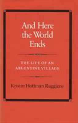 And Here the World Ends: The Life of an Argentine Village 9780804713795