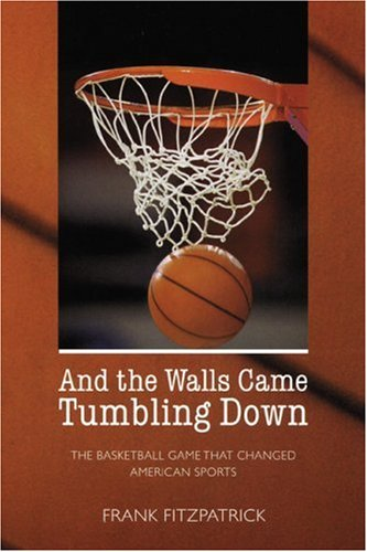 And the Walls Came Tumbling Down: The Basketball Game That Changed American Sports 9780803269019