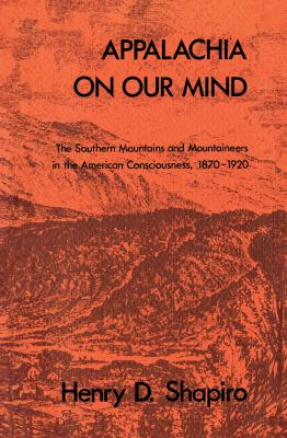 Appalachia on Our Mind: The Southern Mountains and Mountaineers in the American Consciousness, 1870-1920 9780807812938