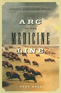 Arc of the Medicine Line: Mapping the World's Longest Undefended Border Across the Western Plains 9780803217911
