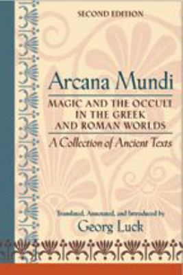 Arcana Mundi: Magic and the Occult in the Greek and Roman Worlds: A Collection of Ancient Texts 9780801883460