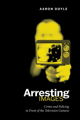 Arresting Images: Crime and Policing in Front of the Television Camera 9780802036827