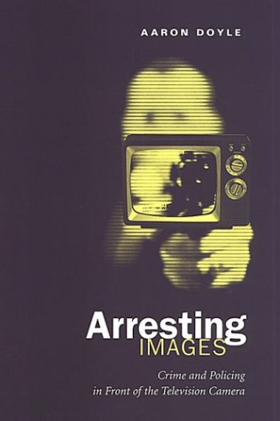 Arresting Images: Crime and Policing in Front of the Television Camera 9780802085047