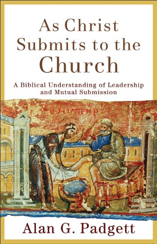 As Christ Submits to the Church: A Biblical Understanding of Leadership and Mutual Submission 9780801027000