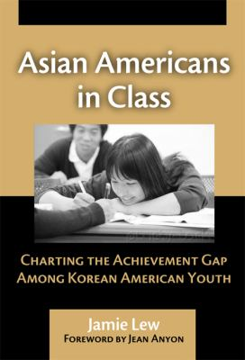 Asian Americans in Class: Charting the Achievement Gap Among Korean American Youth 9780807746936