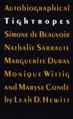 Autobiographical Tightropes: Simone de Beauvoir, Nathalie Sarraute, Marguerite Duras, Monique Wittig, and Maryse Conde 9780803272583