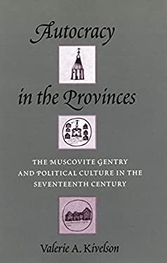 Autocracy in the Provinces: The Muscovite Gentry and Political Culture in the Seventeenth Century 9780804725828