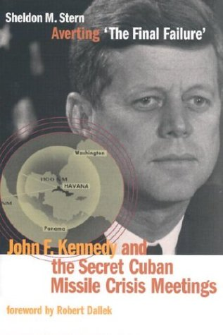 Averting ?The Final Failure?: John F. Kennedy and the Secret Cuban Missile Crisis Meetings 9780804748469