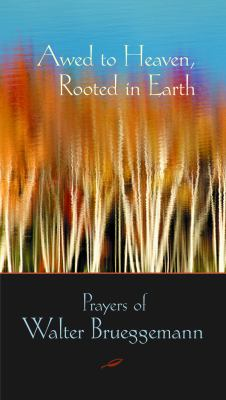 Awed to Heaven, Rooted in Earth: The Prayers of Walter Brueggemann