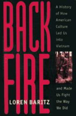 Backfire: A History of How American Culture Led Us Into Vietnam and Made Us Fight the Way We Did 9780801859533