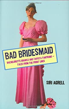 Bad Bridesmaid: Bachelorette Brawls and Taffeta Tantrums--Tales from the Front Lines 9780805082692
