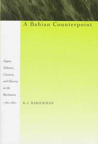 Bahian Counterpoint: Sugar, Tobacco, Cassava, and Slavery in the Reconcavo, 1780-1860 9780804726320