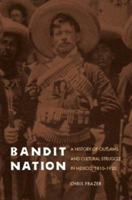 Bandit Nation: A History of Outlaws and Cultural Struggle in Mexico, 1810-1920 9780803220317