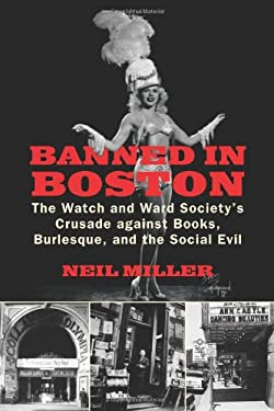 Banned in Boston: The Watch and Ward Society's Crusade Against Books, Burlesque, and the Social Evil 9780807051122