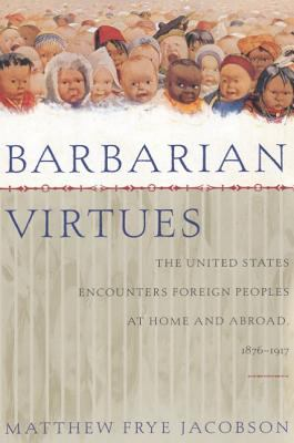Barbarian Virtues: The United States Encounters Foreign Peoples at Home and Abroad, 1876-1917 9780809016280