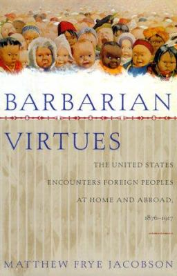 Barbarian Virtues: The United States Encounters Foreign Peoples at Home and Abroad, 1876-1917 9780809028085
