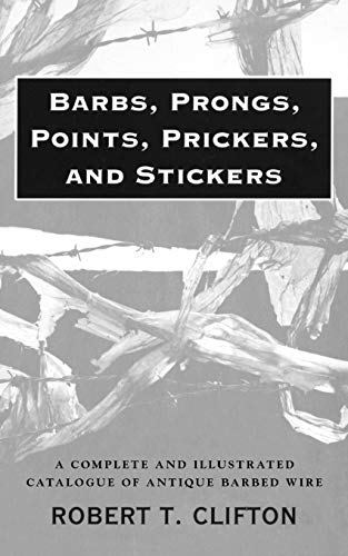 Barbs, Prongs, Points, Prickers, and Stickers: A Complete and Illustrated Catalogue of Antique Barbed Wire 9780806108766