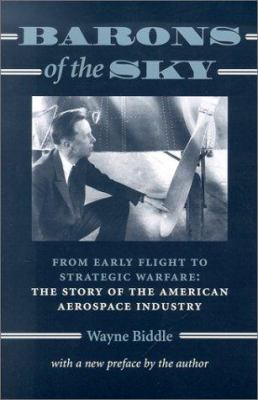 Barons of the Sky: From Early Flight to Strategic Warfare: The Story of the American Aerospace Industry 9780801868283