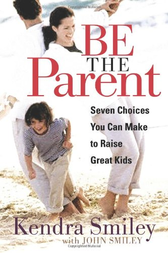 Be the Parent: Seven Choices You Can Make to Raise Great Kids 9780802469410