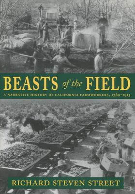 Beasts of the Field: A Narrative History of California Farmworkers, 1769-1913 9780804738798