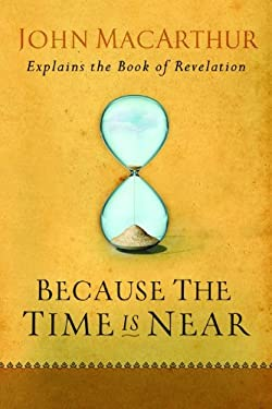 Because the Time Is Near: John MacArthur Explains the Book of Revelation 9780802407283