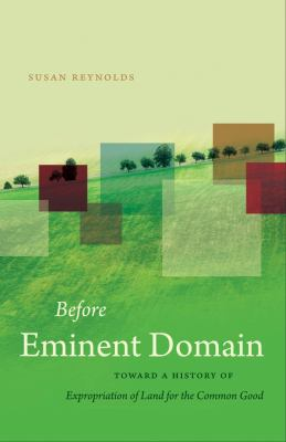 Before Eminent Domain: Toward a History of Expropriation of Land for the Common Good 9780807833537