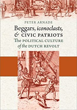 Beggars, Iconoclasts, and Civic Patriots: The Political Culture of the Dutch Revolt 9780801474965