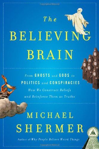 The Believing Brain: From Ghosts and Gods to Politics and Conspiracies---How We Construct Beliefs and Reinforce Them as Truths 9780805091250