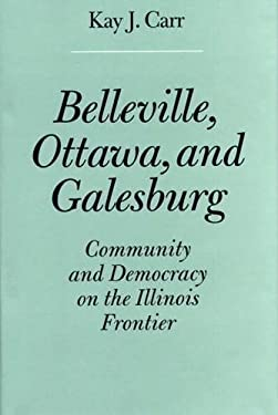 Belleville, Ottawa, and Galesburg: Community and Democracy on the Illinois Frontier 9780809320172