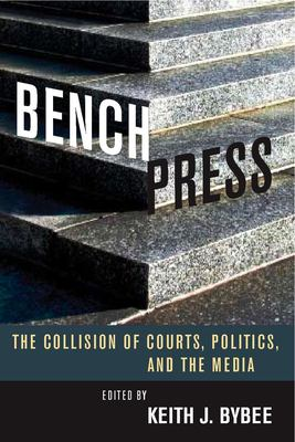 Bench Press: The Collision of Courts, Politics, and the Media 9780804756778