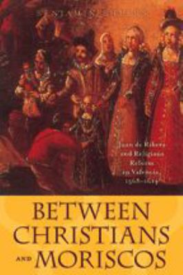 Between Christians and Moriscos: Juan de Ribera and Religious Reform in Valencia, 1568--1614 9780801883224