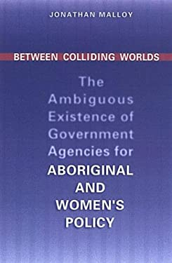 Between Colliding Worlds: The Ambiguous Existence of Government Agencies for Aboriginal and Women's Policy 9780802037176