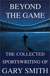 Beyond the Game: The Collected Sportswriting of Gary Smith 3236781