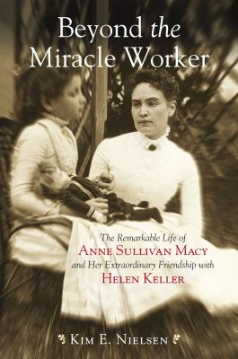 Beyond the Miracle Worker: The Remarkable Life of Anne Sullivan Macy and Her Extraordinary Friendship with Helen Keller 9780807050460