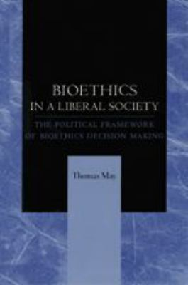 Bioethics in a Liberal Society: The Political Framework of Bioethics Decision Making 9780801868023