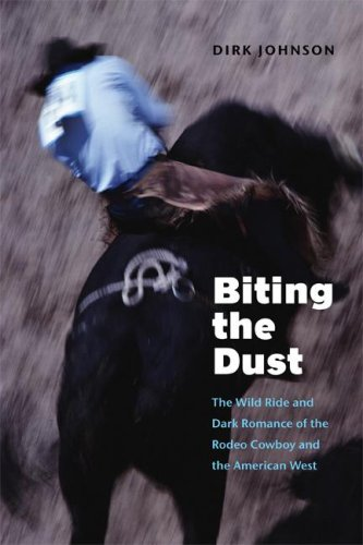 Biting the Dust: The Wild Ride and Dark Romance of the Rodeo Cowboy and the American West 9780803276246