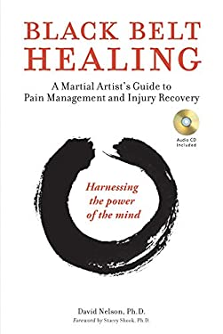 Black Belt Healing: A Martial Artist's Guide to Pain Management and Injury Recovery: Harnessing the Power of the Mind [With CD (Audio)] 9780804841245