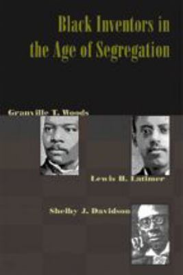 Black Inventors in the Age of Segregation: Granville T. Woods, Lewis H. Latimer, and Shelby J. Davidson 9780801882708