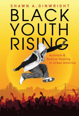 Black Youth Rising: Activism and Radical Healing in Urban America 9780807750216