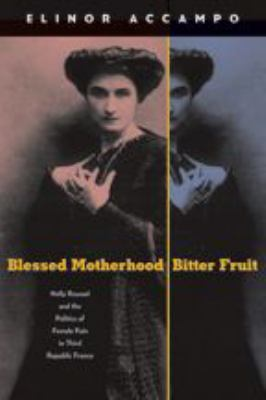 Blessed Motherhood, Bitter Fruit: Nelly Roussel and the Politics of Female Pain in Third Republic France 9780801884047